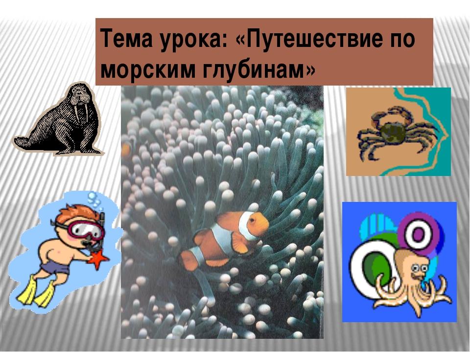 Тема урока: «Путешествие по морским глубинам»