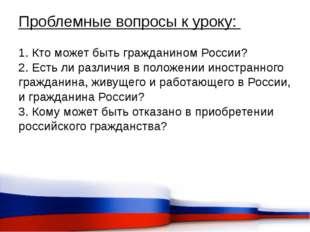 Проблемные вопросы к уроку: 1. Кто может быть гражданином России? 2. Есть ли