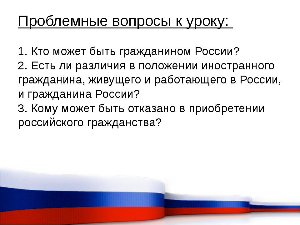 Проблемные вопросы к уроку: 1. Кто может быть гражданином России? 2. Есть ли...
