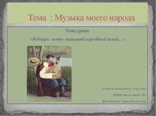 Тема урока: «Кобзарь- вечно живущий народный певец…» Учитель музыкального иск