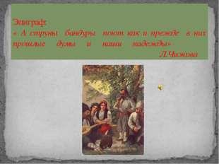Эпиграф: « А струны бандуры поют как и прежде в них прошлые думы и наши надеж
