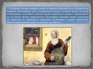 Кобзарство своими корнями уходит во времена Киевской Руси. Кобзари были твор
