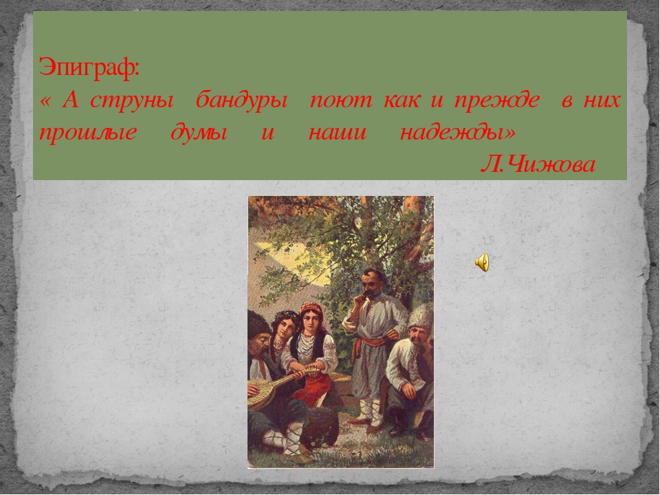 Эпиграф: « А струны бандуры поют как и прежде в них прошлые думы и наши надеж...