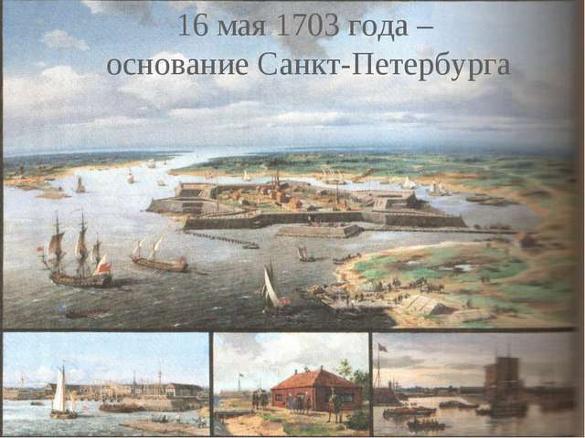 16 мая 1703 года – основание Санкт-Петербурга