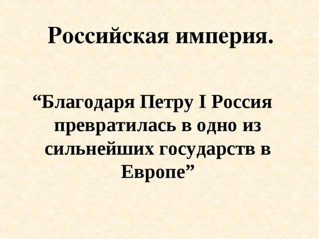 """Российская империя. """"Благодаря Петру I Россия превратилась в одно из сильнейш..."""