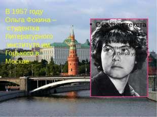 В 1957 году Ольга Фокина – студентка Литературного института им. Горького в М