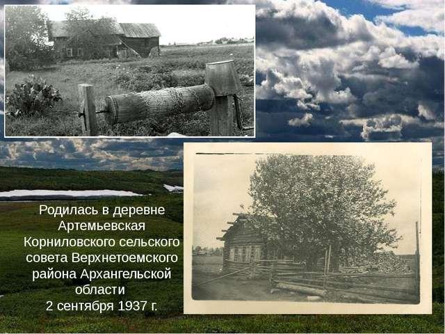 Родилась в деревне Артемьевская Корниловского сельского совета Верхнетоемског...