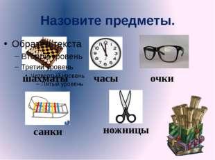 Назовите предметы. шахматы часы очки санки ножницы