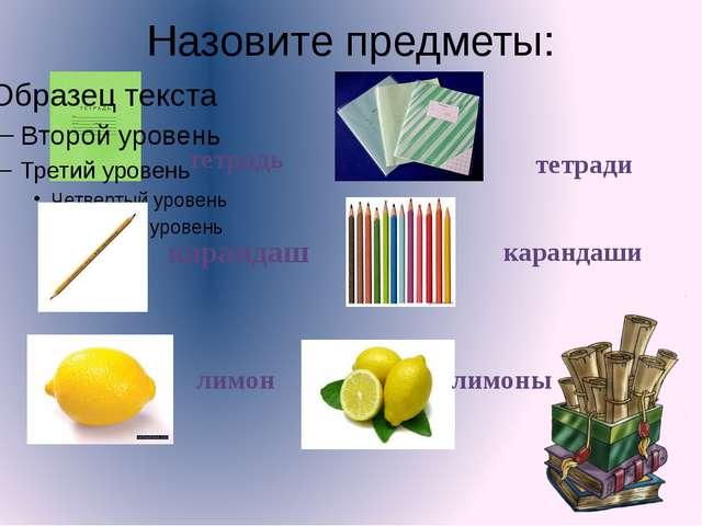 Назовите предметы: тетрадь тетради карандаш карандаши лимон лимоны