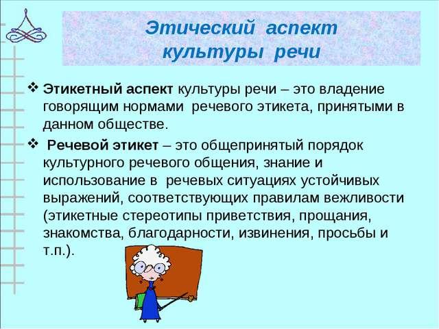 Этический аспект культуры речи Этикетный аспект культуры речи – это владение...