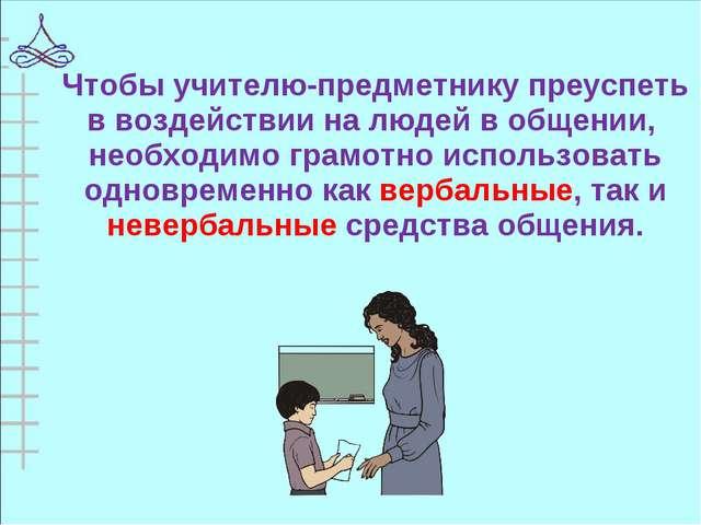 Чтобы учителю-предметнику преуспеть в воздействии на людей в общении, необход...