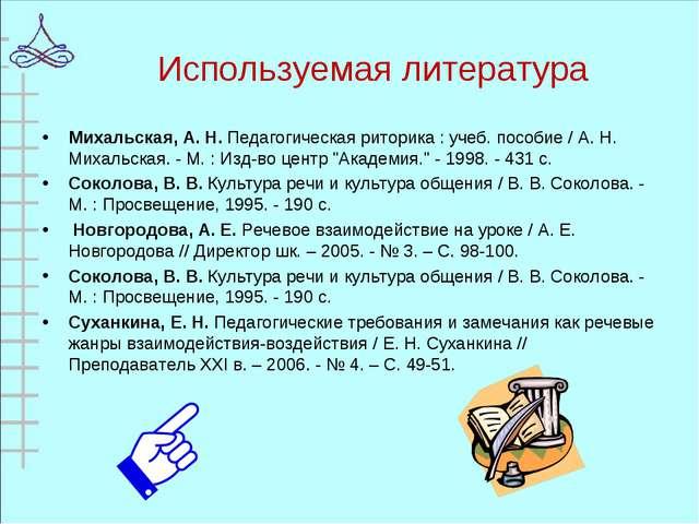 Используемая литература Михальская, А. Н. Педагогическая риторика : учеб. пос...