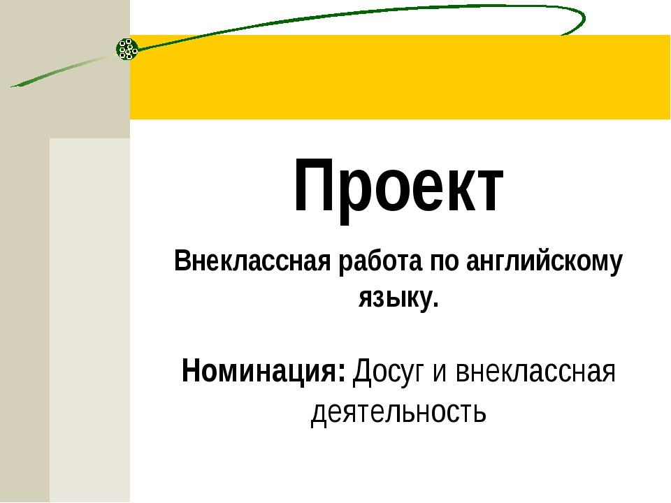 Проект Внеклассная работа по английскому языку.  Номинация: Досуг и внекласс...