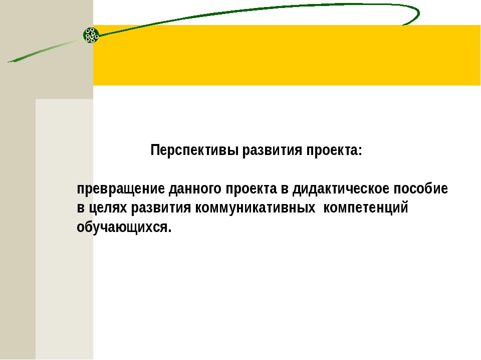 Перспективы развития проекта: превращение данного проекта в дидактическое по...