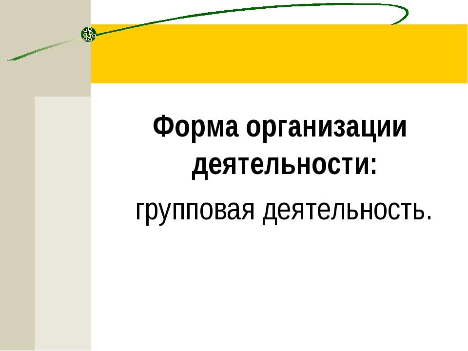 Форма организации деятельности: групповая деятельность.