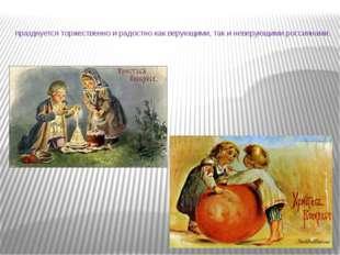 празднуется торжественно и радостно как верующими, так и неверующими россияна