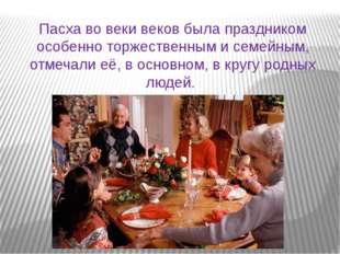 Пасха во веки веков была праздником особенно торжественным и семейным, отмеча