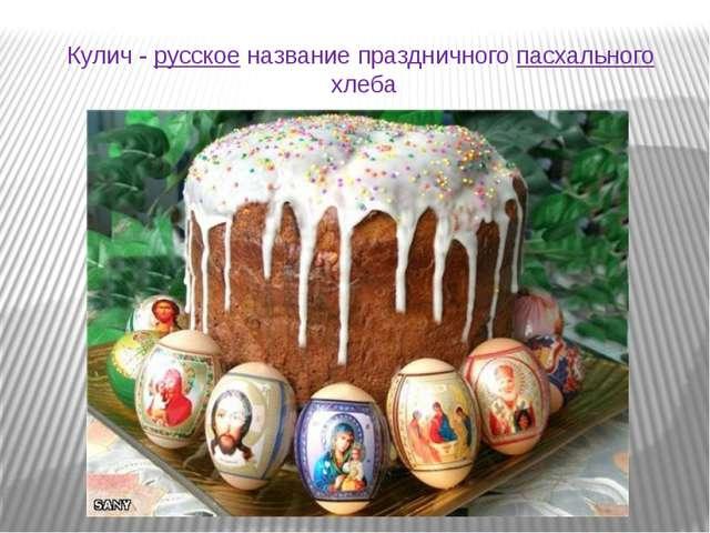 Кулич - русскоеназвание праздничногопасхальногохлеба