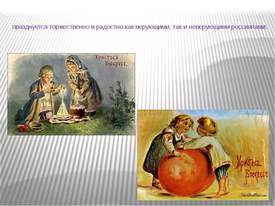 празднуется торжественно и радостно как верующими, так и неверующими россияна...