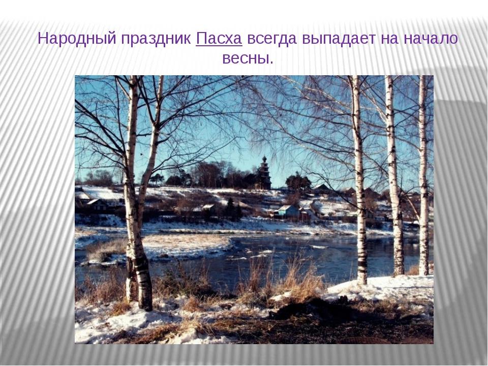 Народный праздникПасхавсегда выпадает на начало весны.