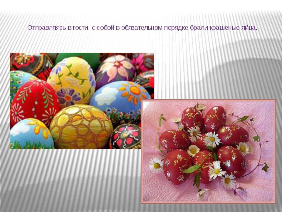 Отправляясь в гости, с собой в обязательном порядке брали крашеные яйца.