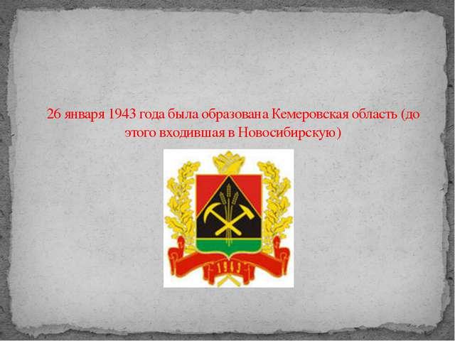 26 января 1943 года была образована Кемеровская область (до этого входившая в...