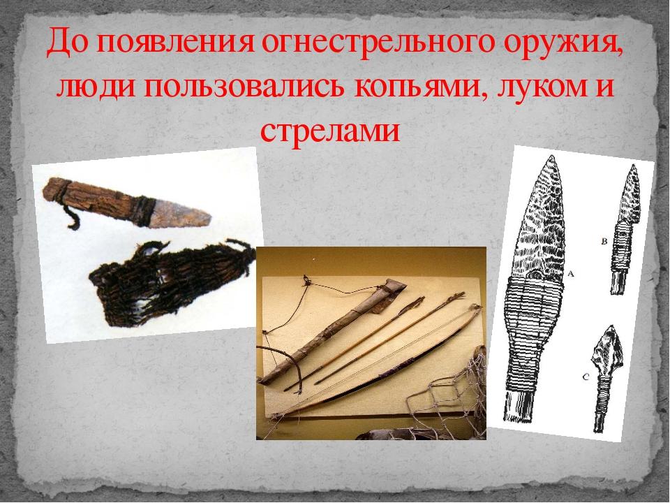 До появления огнестрельного оружия, люди пользовались копьями, луком и стрелами