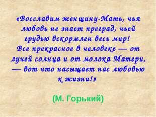 «Восславим женщину-Мать, чья любовь не знает преград, чьей грудью вскормлен в