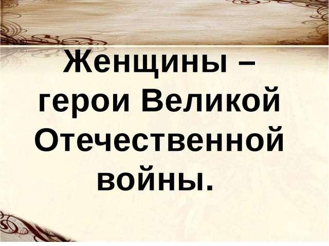 Женщины – герои Великой Отечественной войны.