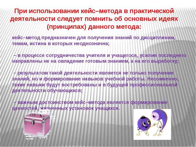 При использовании кейс–метода в практической деятельности следует помнить об...