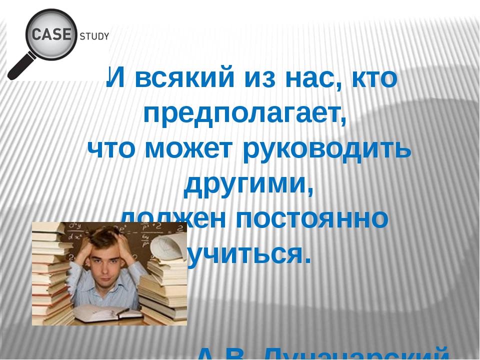 И всякий из нас, кто предполагает, что может руководить другими, должен пост...