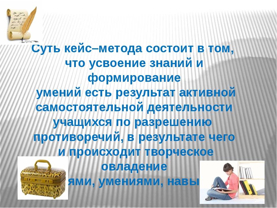 Суть кейс–метода состоит в том, что усвоение знаний и формирование умений ест...