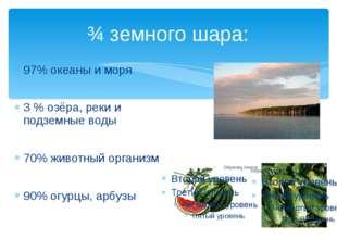 ¾ земного шара: 97% океаны и моря 3 % озёра, реки и подземные воды 70% животн