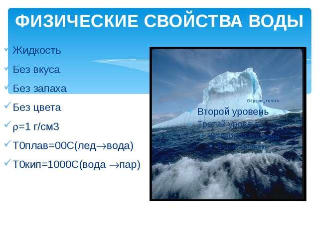 ФИЗИЧЕСКИЕ СВОЙСТВА ВОДЫ Жидкость Без вкуса Без запаха Без цвета =1 г/см3 T0...