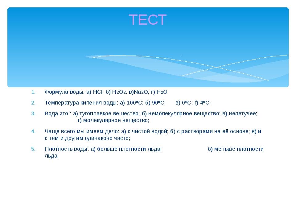 Формула воды: а) HCl; б) H2O2; в)Na2O; г) Н2O Температура кипения воды: а) 1...