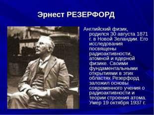 Эрнест РЕЗЕРФОРД Английский физик, родился 30 августа 1871 г. в Новой Зеланд