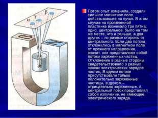 Потом опыт изменяли, создали сильное магнитное поле, действовавшее на пучок.