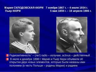 Мария СКЛОДОВСКАЯ-КЮРИ 7 ноября 1867 г. – 4 июля 1934 г. Пьер КЮРИ 5 мая 1859