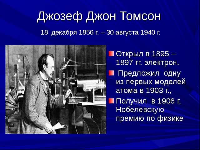 Джозеф Джон Томсон 18 декабря 1856 г. – 30 августа 1940 г. Открыл в 1895 – 18...