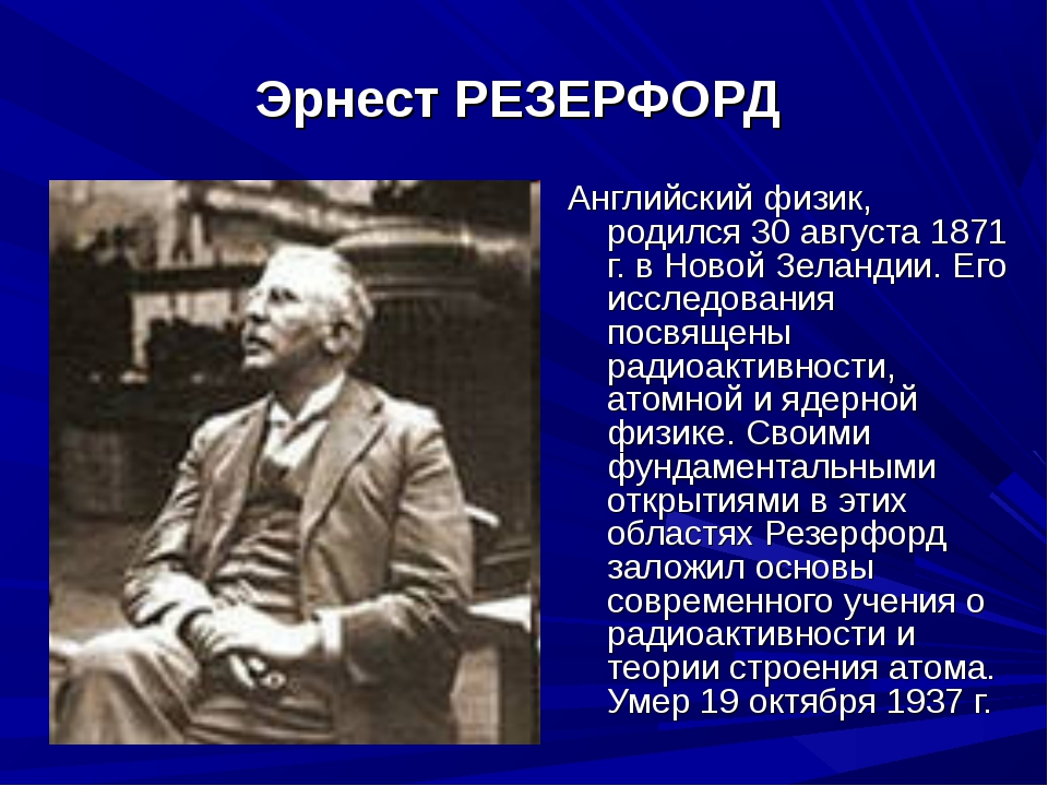 Эрнест РЕЗЕРФОРД Английский физик, родился 30 августа 1871 г. в Новой Зеланд...