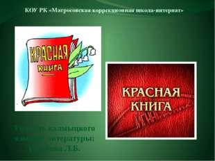 Учитель калмыцкого языка и литературы: Гогенова Л.Б. КОУ РК «Матросовская кор