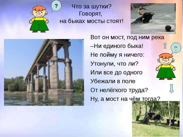 Что за шутки? Говорят, на быках мосты стоят! Вот он мост, под ним река –Ни ед...