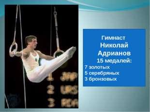 Гимнаст Николай Адрианов 15 медалей: 7 золотых 5 серебряных 3 бронзовых