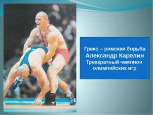 Греко – римская борьба Александр Карелин Трехкратный чемпион олимпийских игр