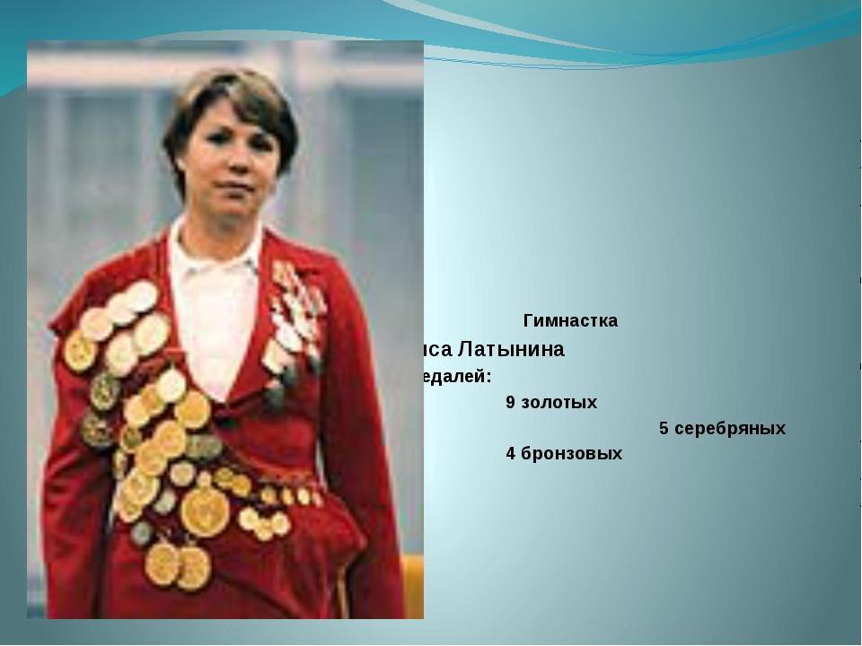 Гимнастка Лариса Латынина 18 медалей: 9 золотых 5 серебряных 4 бронзовых