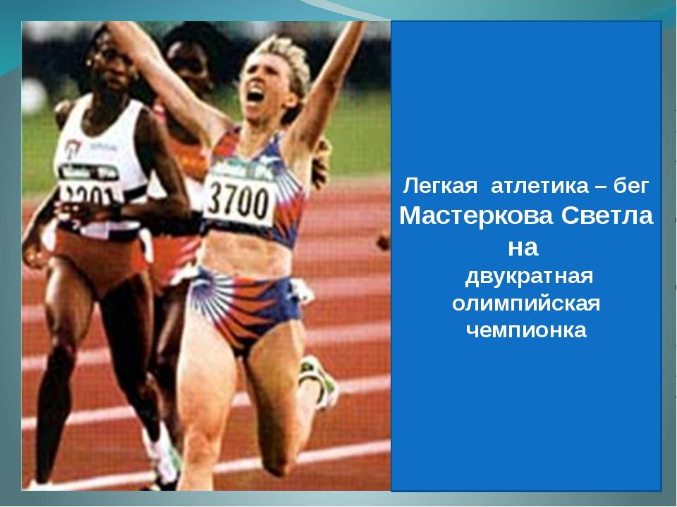 Легкая атлетика – бег МастерковаСветлана двукратная олимпийская чемпионка