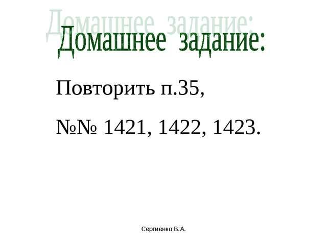 Повторить п.35, №№ 1421, 1422, 1423. Сергиенко В.А. Сергиенко В.А.