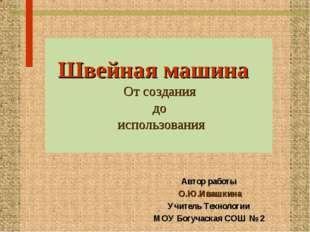 Автор работы О.Ю.Ивашкина Учитель Технологии МОУ Богучаская СОШ № 2 Швейная м