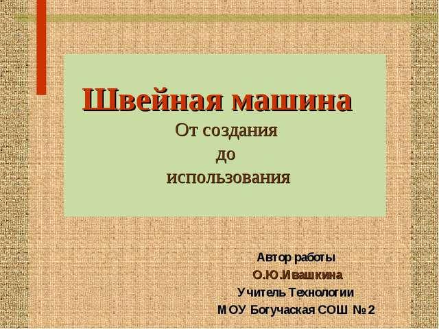 Автор работы О.Ю.Ивашкина Учитель Технологии МОУ Богучаская СОШ № 2 Швейная м...