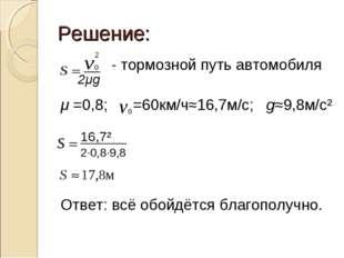 - тормозной путь автомобиля μ =0,8; =60км/ч≈16,7м/с; g≈9,8м/с² Ответ: всё об
